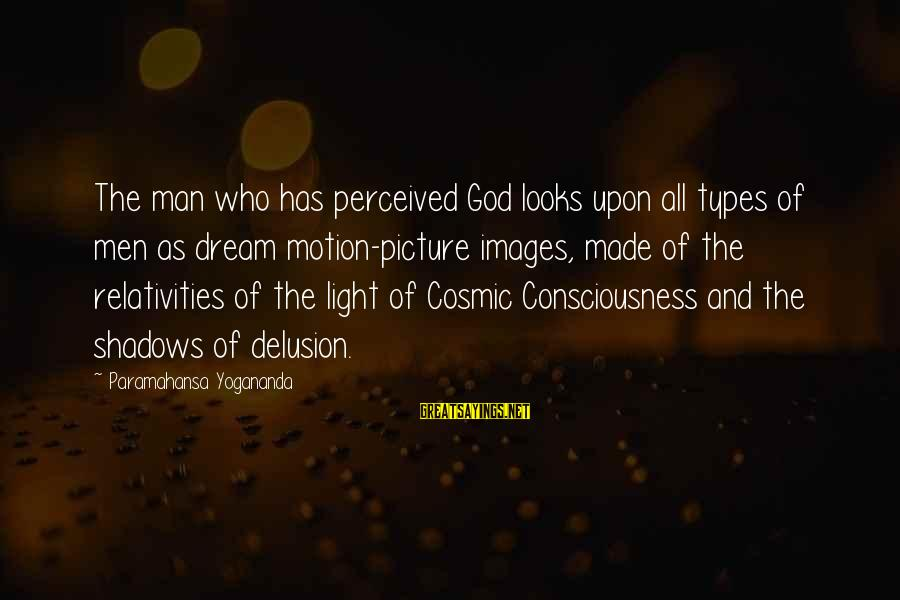 All Types Of Picture Sayings By Paramahansa Yogananda: The man who has perceived God looks upon all types of men as dream motion-picture