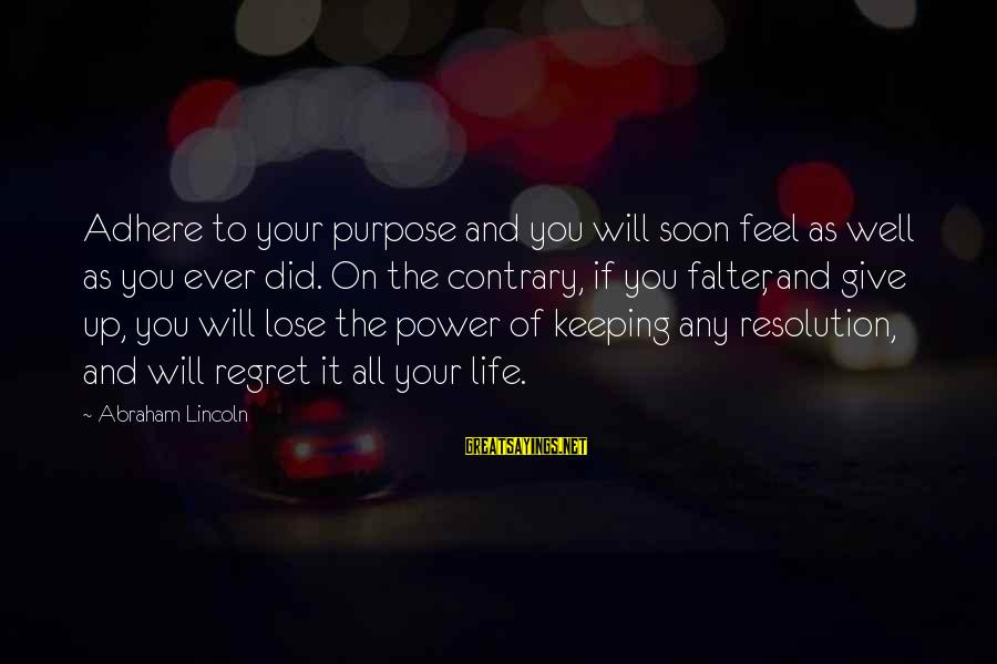 All Well Sayings By Abraham Lincoln: Adhere to your purpose and you will soon feel as well as you ever did.