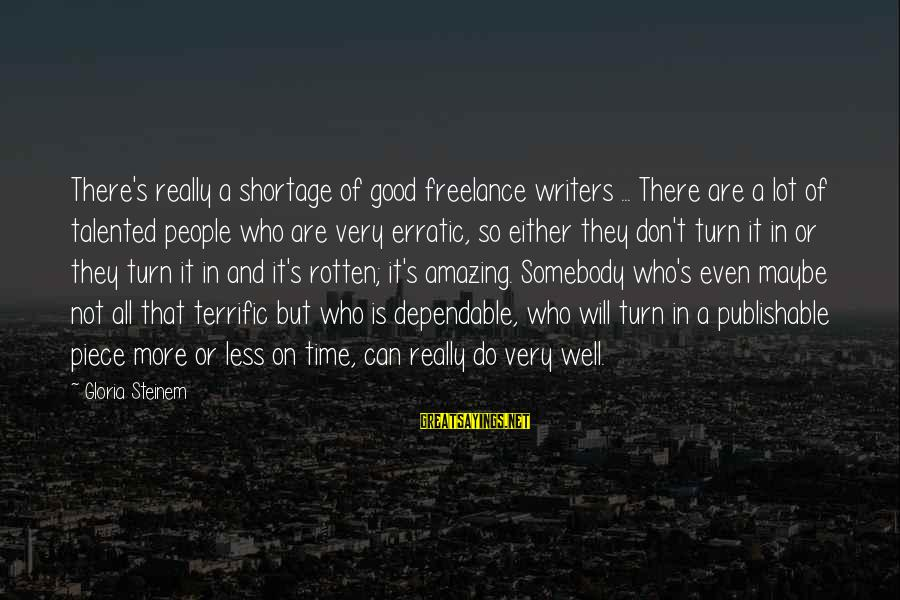All Well Sayings By Gloria Steinem: There's really a shortage of good freelance writers ... There are a lot of talented