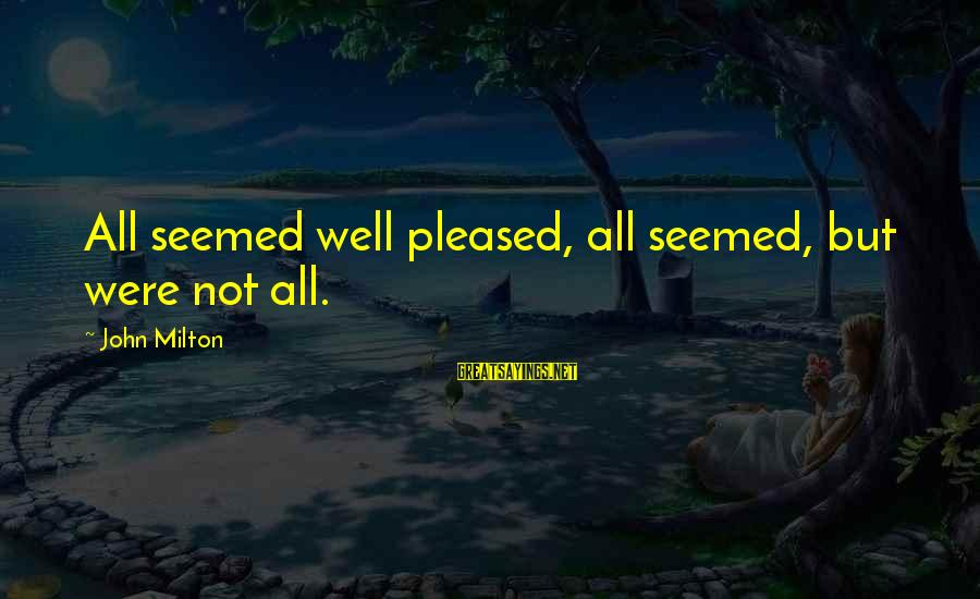 All Well Sayings By John Milton: All seemed well pleased, all seemed, but were not all.