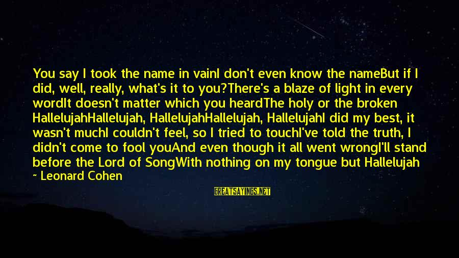 All Well Sayings By Leonard Cohen: You say I took the name in vainI don't even know the nameBut if I