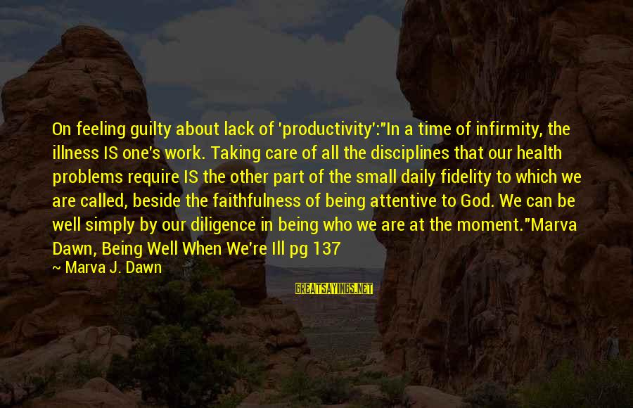 "All Well Sayings By Marva J. Dawn: On feeling guilty about lack of 'productivity':""In a time of infirmity, the illness IS one's"