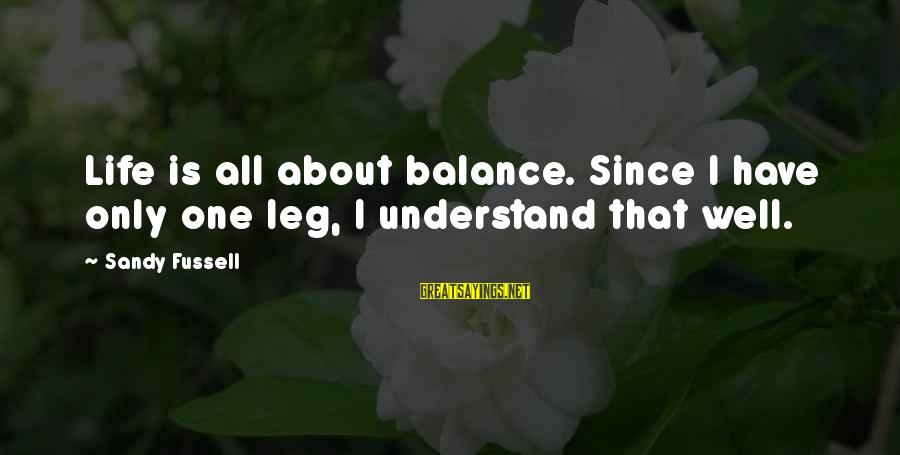 All Well Sayings By Sandy Fussell: Life is all about balance. Since I have only one leg, I understand that well.