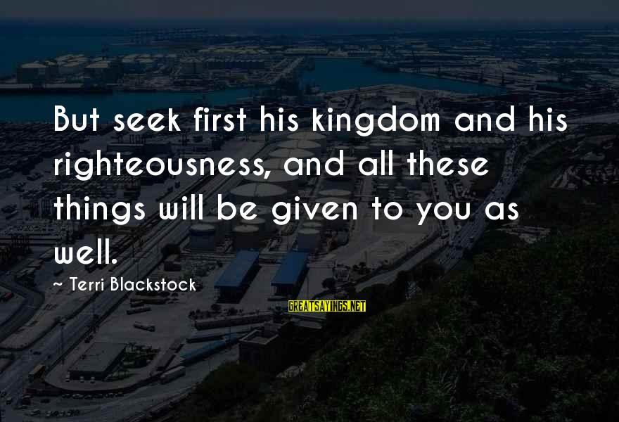 All Well Sayings By Terri Blackstock: But seek first his kingdom and his righteousness, and all these things will be given