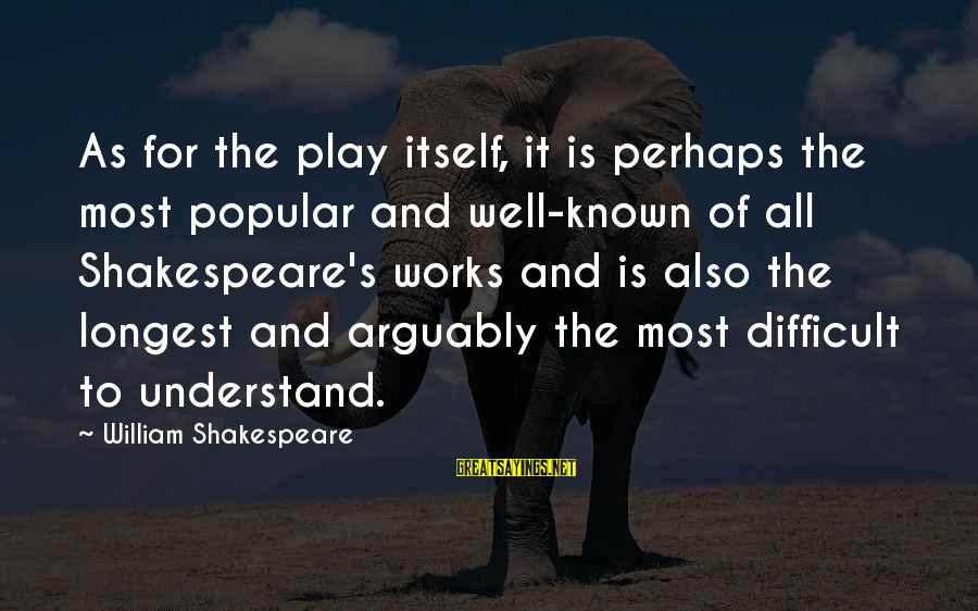 All Well Sayings By William Shakespeare: As for the play itself, it is perhaps the most popular and well-known of all