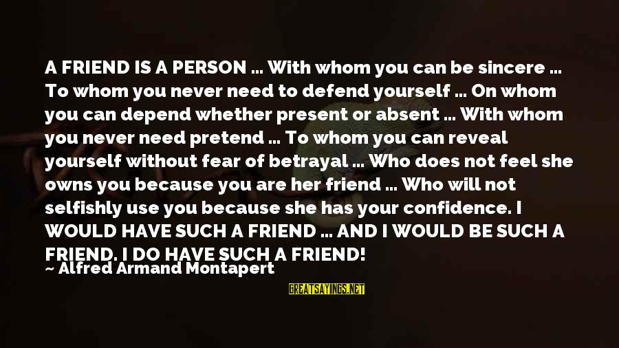 All You Can Depend On Is Yourself Sayings By Alfred Armand Montapert: A FRIEND IS A PERSON ... With whom you can be sincere ... To whom