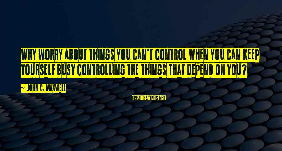All You Can Depend On Is Yourself Sayings By John C. Maxwell: Why worry about things you can't control when you can keep yourself busy controlling the