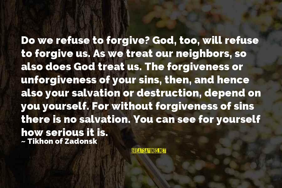 All You Can Depend On Is Yourself Sayings By Tikhon Of Zadonsk: Do we refuse to forgive? God, too, will refuse to forgive us. As we treat