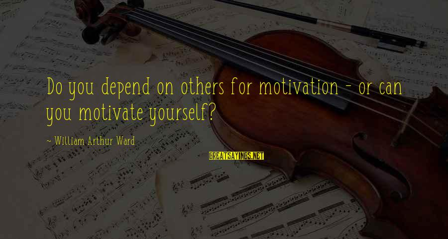 All You Can Depend On Is Yourself Sayings By William Arthur Ward: Do you depend on others for motivation - or can you motivate yourself?