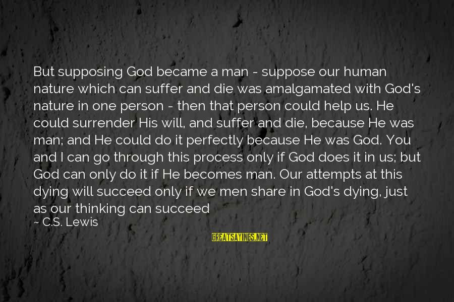 All You Need Is God Sayings By C.S. Lewis: But supposing God became a man - suppose our human nature which can suffer and