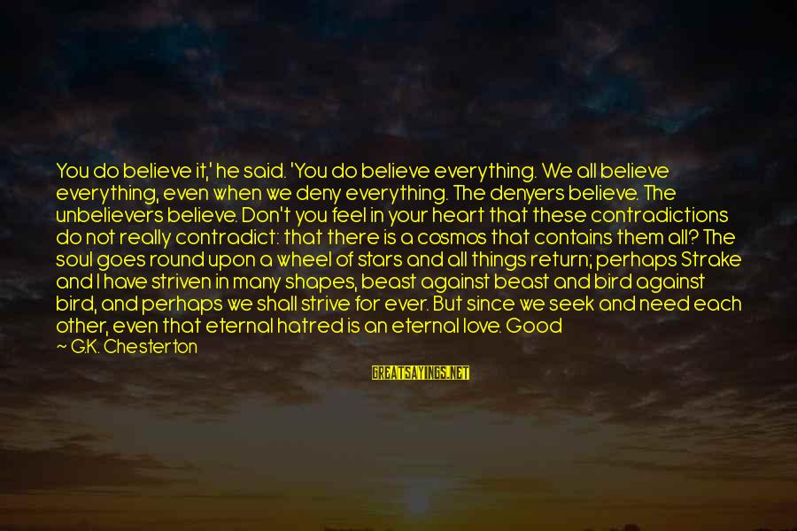All You Need Is God Sayings By G.K. Chesterton: You do believe it,' he said. 'You do believe everything. We all believe everything, even