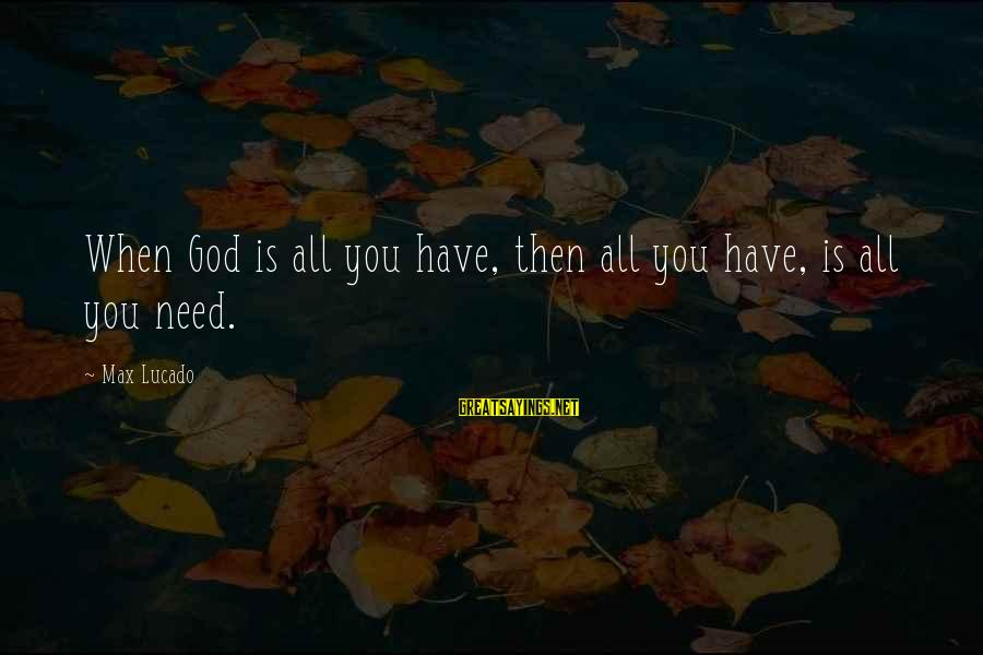 All You Need Is God Sayings By Max Lucado: When God is all you have, then all you have, is all you need.
