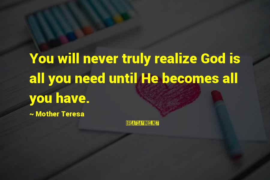 All You Need Is God Sayings By Mother Teresa: You will never truly realize God is all you need until He becomes all you