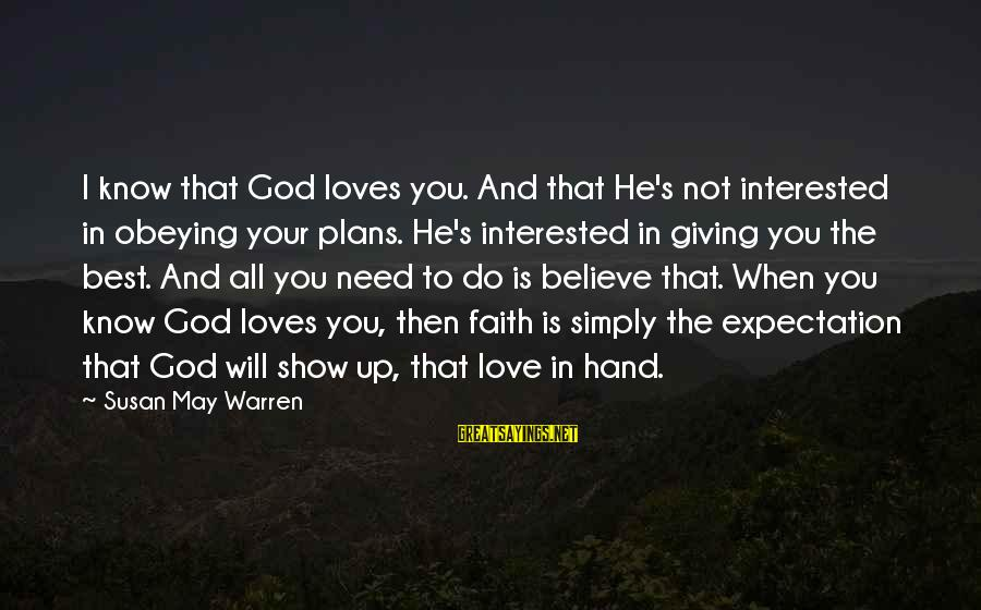 All You Need Is God Sayings By Susan May Warren: I know that God loves you. And that He's not interested in obeying your plans.