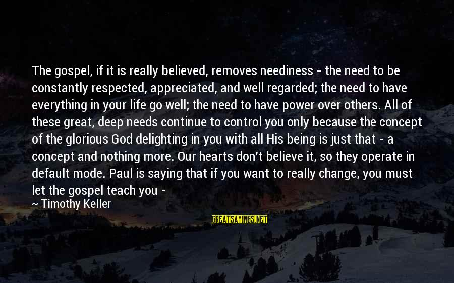 All You Need Is God Sayings By Timothy Keller: The gospel, if it is really believed, removes neediness - the need to be constantly
