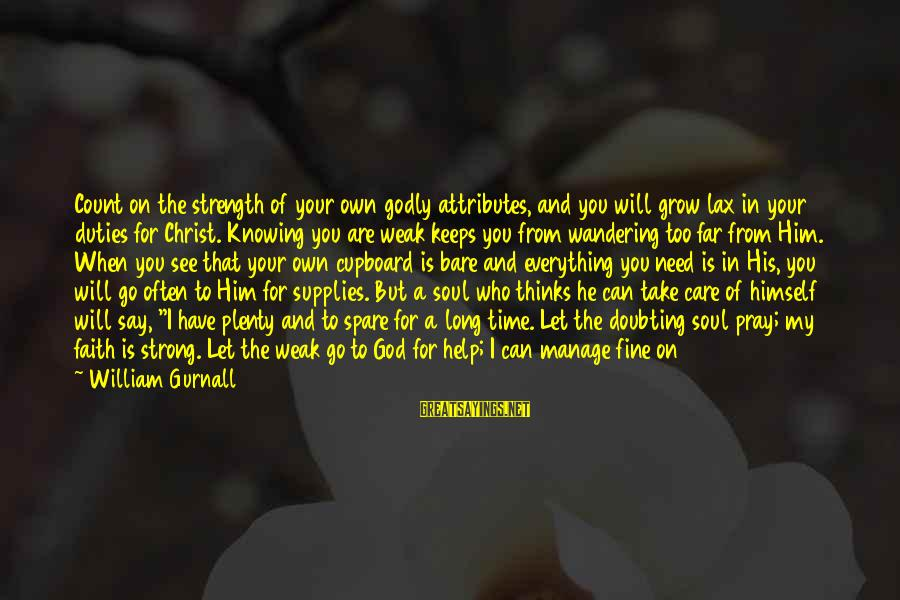 All You Need Is God Sayings By William Gurnall: Count on the strength of your own godly attributes, and you will grow lax in