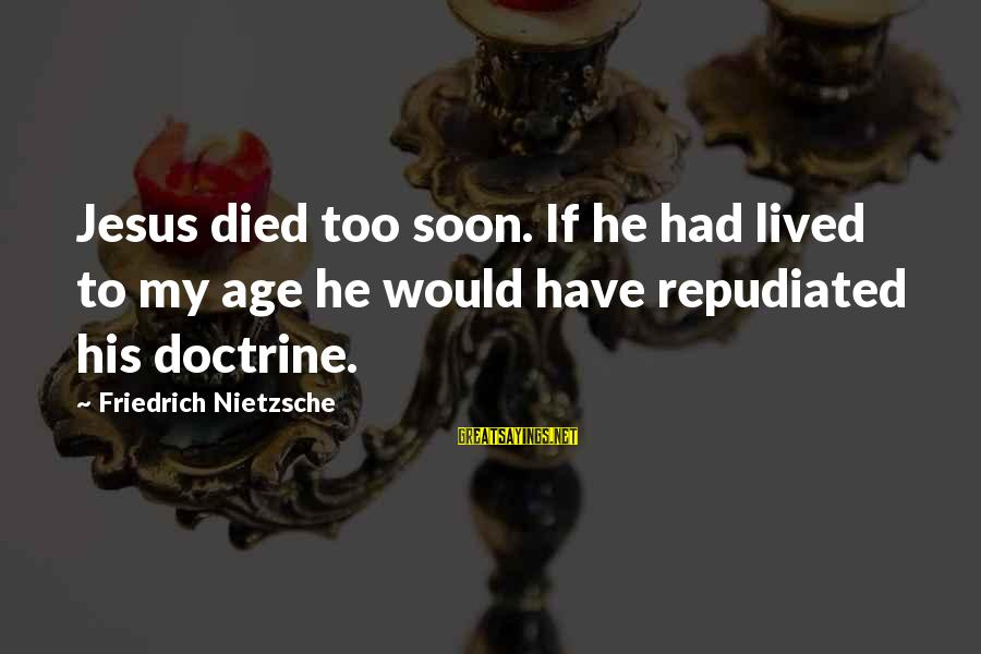 Allah's Miracles Sayings By Friedrich Nietzsche: Jesus died too soon. If he had lived to my age he would have repudiated