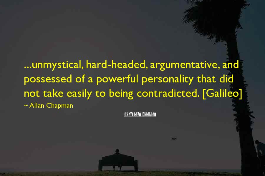 Allan Chapman Sayings: ...unmystical, hard-headed, argumentative, and possessed of a powerful personality that did not take easily to