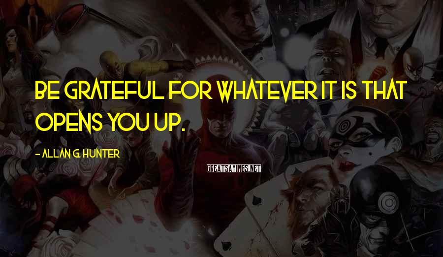 Allan G. Hunter Sayings: Be grateful for whatever it is that opens you up.