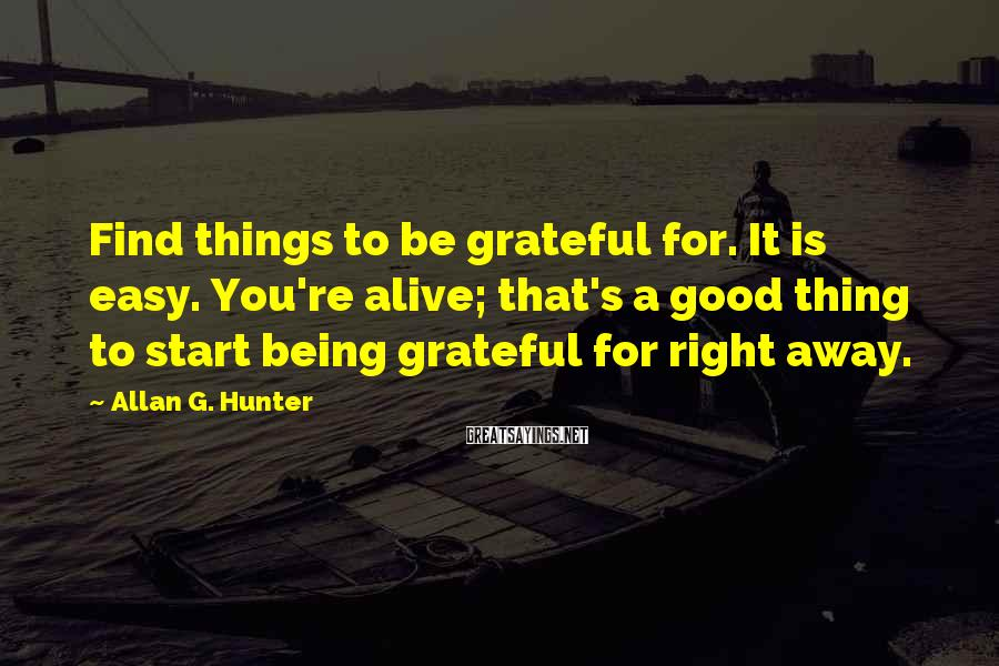 Allan G. Hunter Sayings: Find things to be grateful for. It is easy. You're alive; that's a good thing