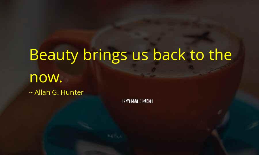 Allan G. Hunter Sayings: Beauty brings us back to the now.