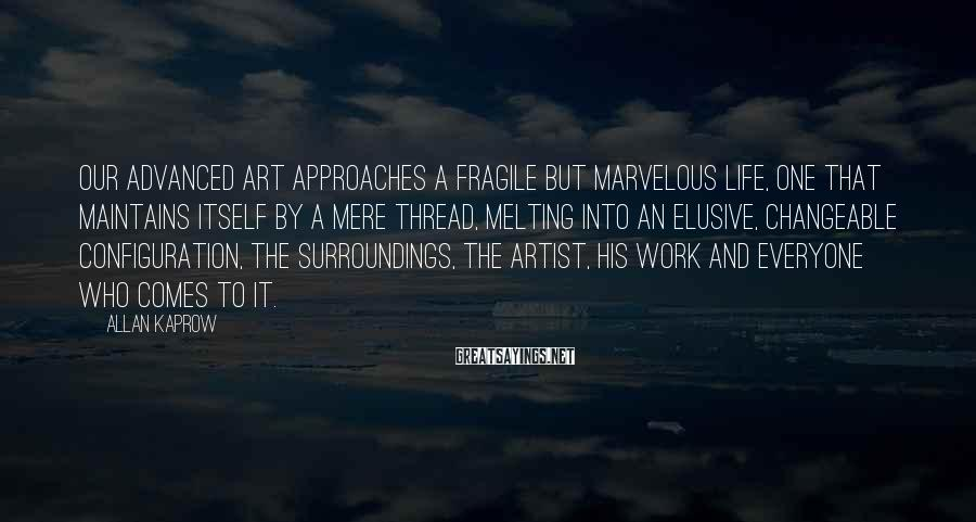 Allan Kaprow Sayings: Our advanced art approaches a fragile but marvelous life, one that maintains itself by a