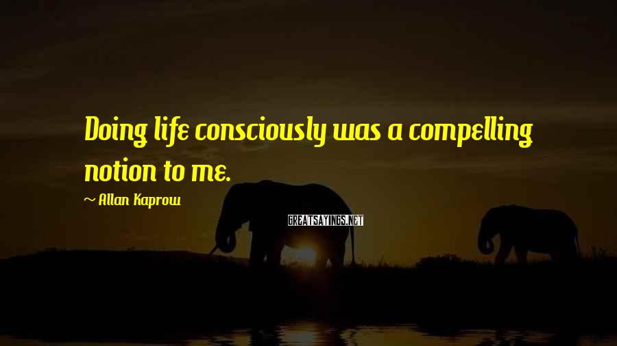 Allan Kaprow Sayings: Doing life consciously was a compelling notion to me.