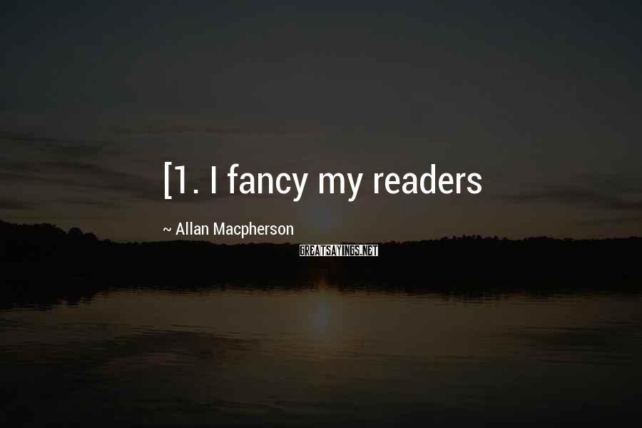Allan Macpherson Sayings: [1. I fancy my readers