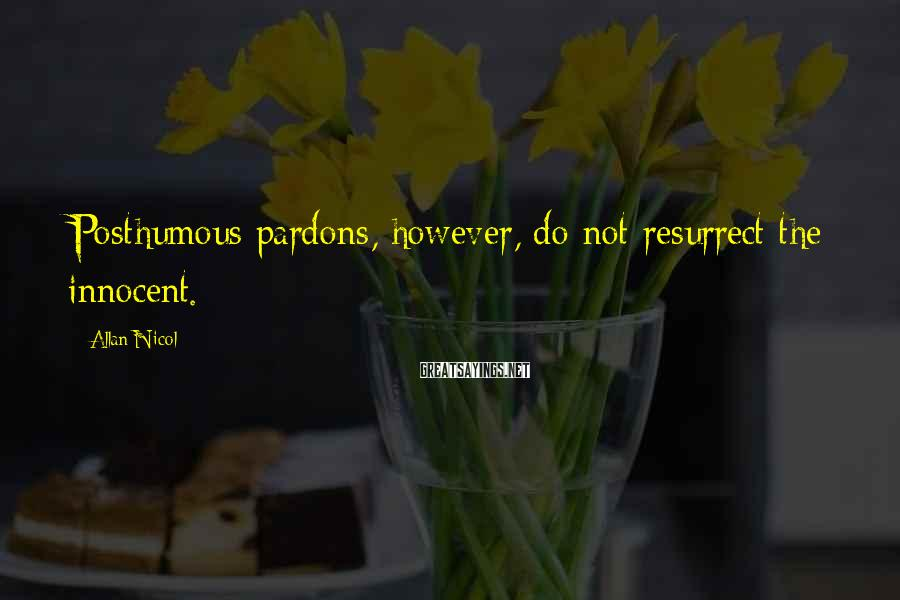 Allan Nicol Sayings: Posthumous pardons, however, do not resurrect the innocent.
