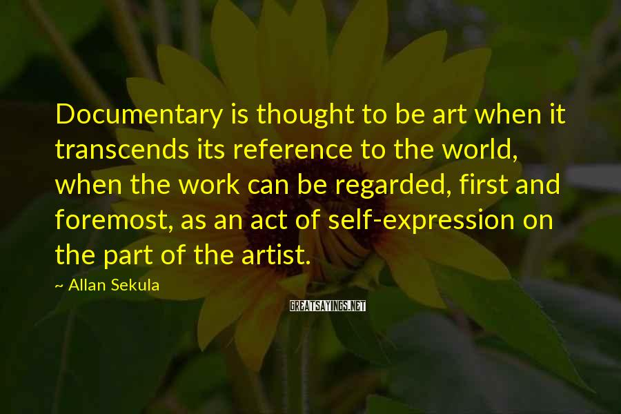 Allan Sekula Sayings: Documentary is thought to be art when it transcends its reference to the world, when