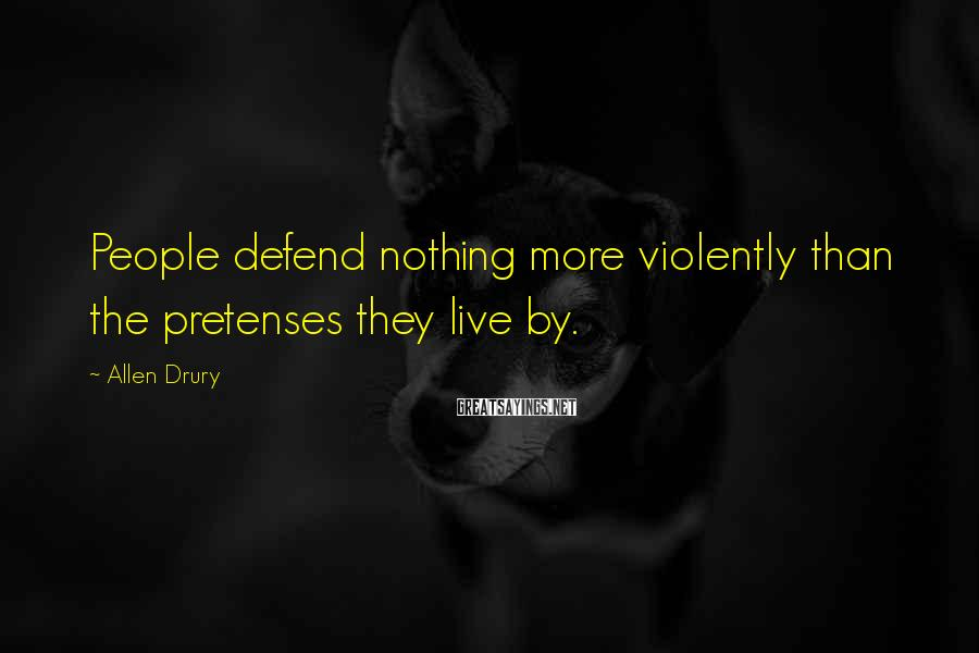 Allen Drury Sayings: People defend nothing more violently than the pretenses they live by.