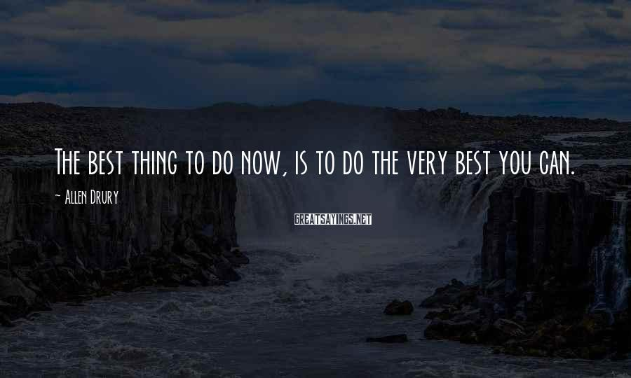 Allen Drury Sayings: The best thing to do now, is to do the very best you can.