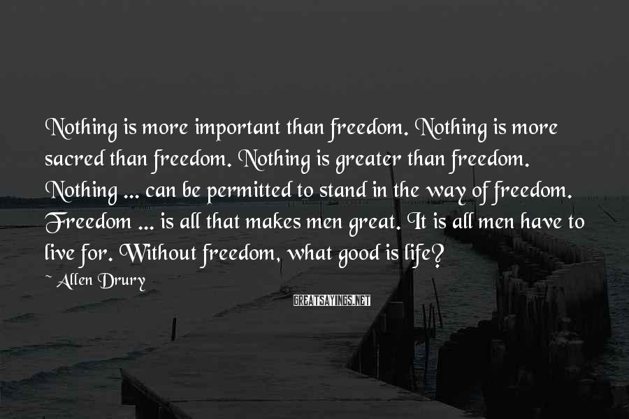 Allen Drury Sayings: Nothing is more important than freedom. Nothing is more sacred than freedom. Nothing is greater