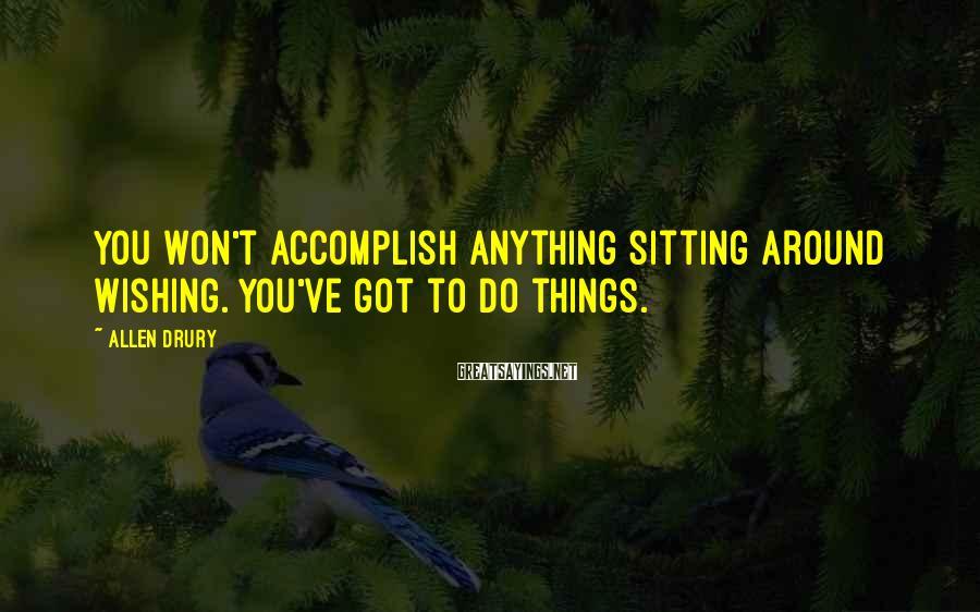 Allen Drury Sayings: You won't accomplish anything sitting around wishing. You've got to do things.