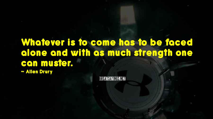 Allen Drury Sayings: Whatever is to come has to be faced alone and with as much strength one