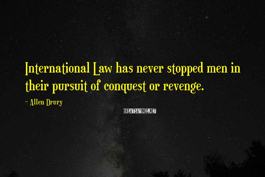Allen Drury Sayings: International Law has never stopped men in their pursuit of conquest or revenge.