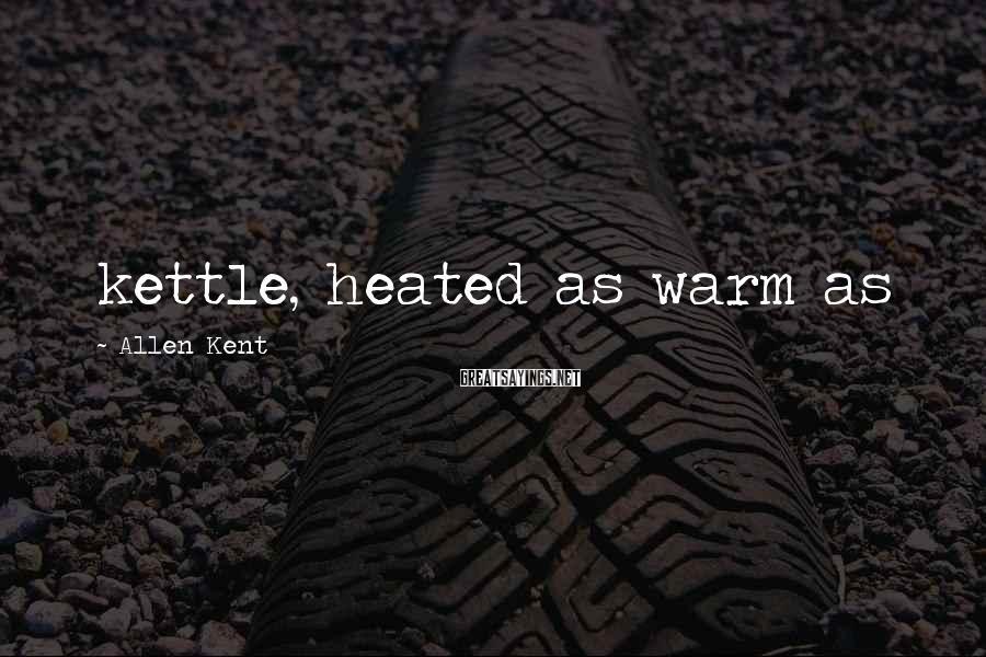 Allen Kent Sayings: kettle, heated as warm as