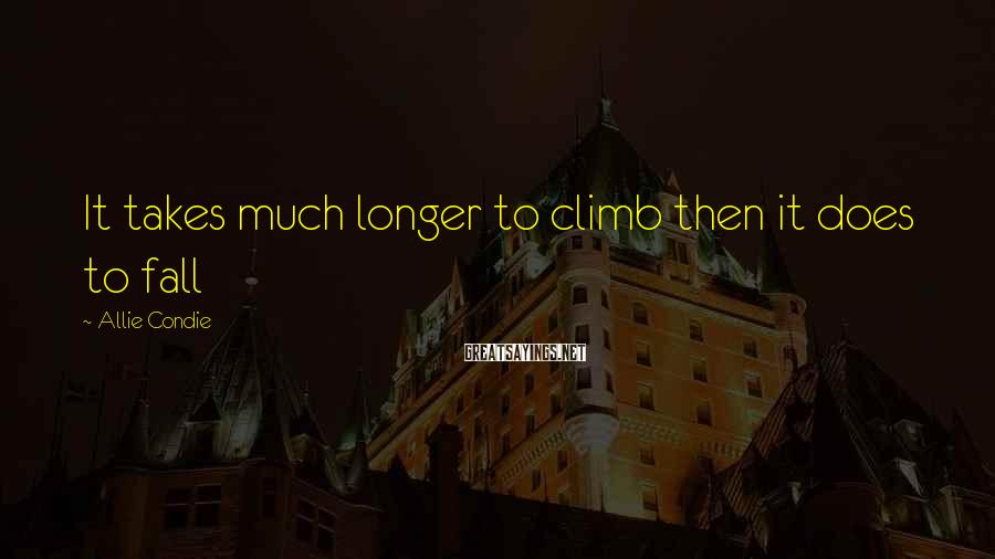 Allie Condie Sayings: It takes much longer to climb then it does to fall