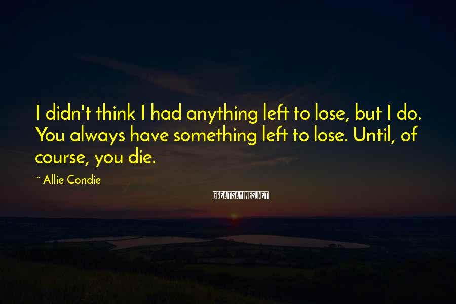 Allie Condie Sayings: I didn't think I had anything left to lose, but I do. You always have