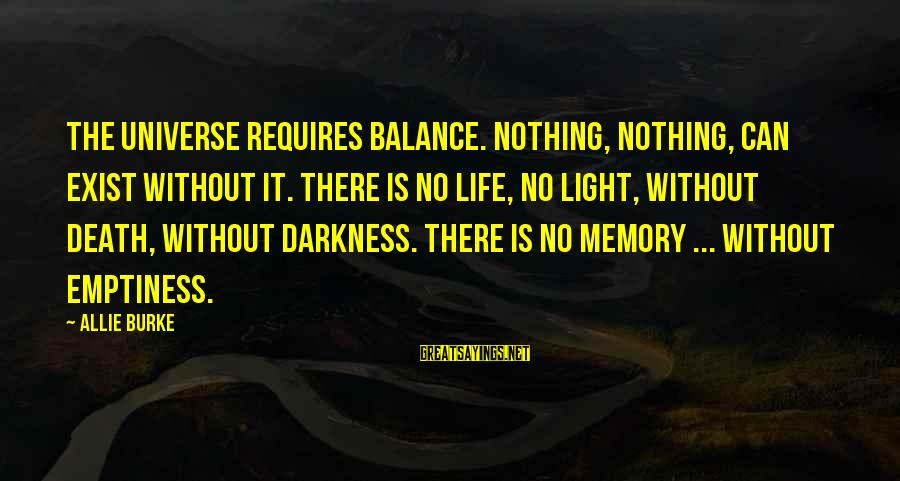 Allie's Death Sayings By Allie Burke: The universe requires balance. Nothing, nothing, can exist without it. There is no life, no