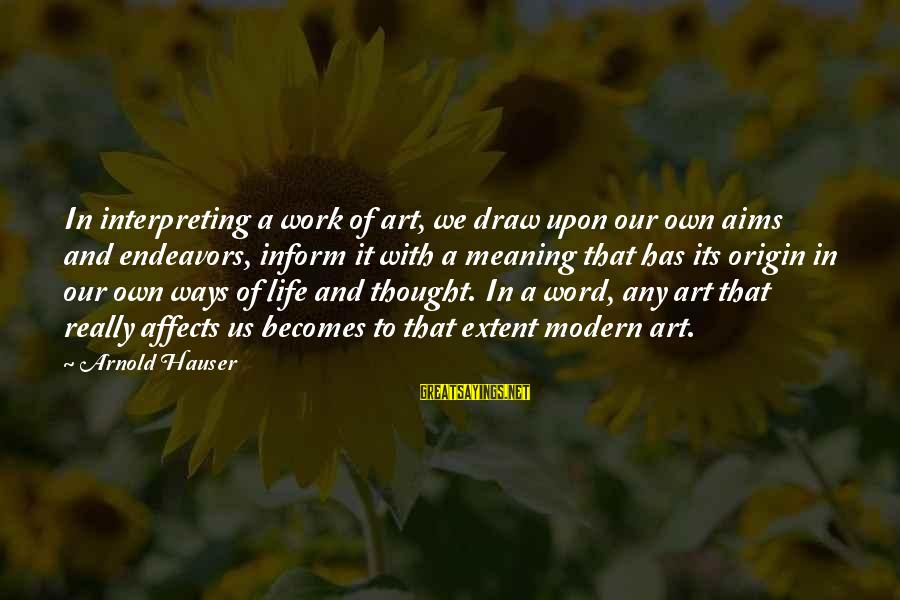 Allister Sayings By Arnold Hauser: In interpreting a work of art, we draw upon our own aims and endeavors, inform