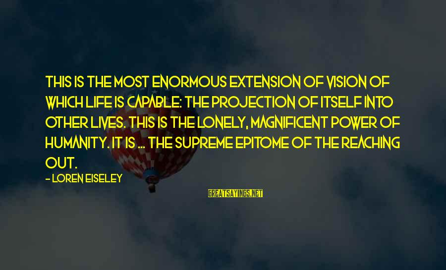 Allister Sayings By Loren Eiseley: This is the most enormous extension of vision of which life is capable: the projection