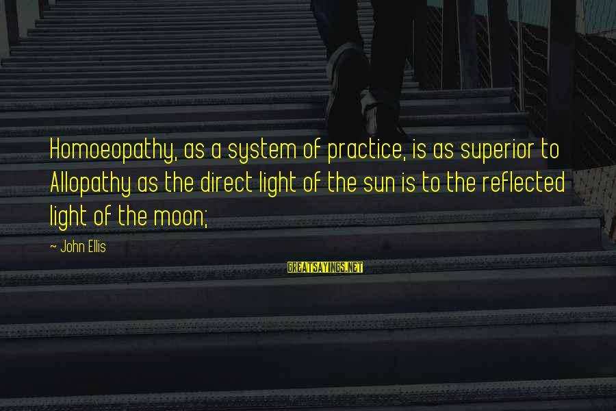 Allopathy Sayings By John Ellis: Homoeopathy, as a system of practice, is as superior to Allopathy as the direct light