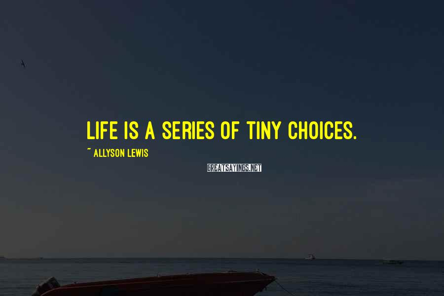 Allyson Lewis Sayings: Life is a series of tiny choices.