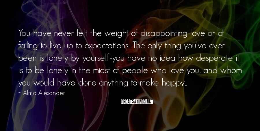 Alma Alexander Sayings: You have never felt the weight of disappointing love or of failing to live up