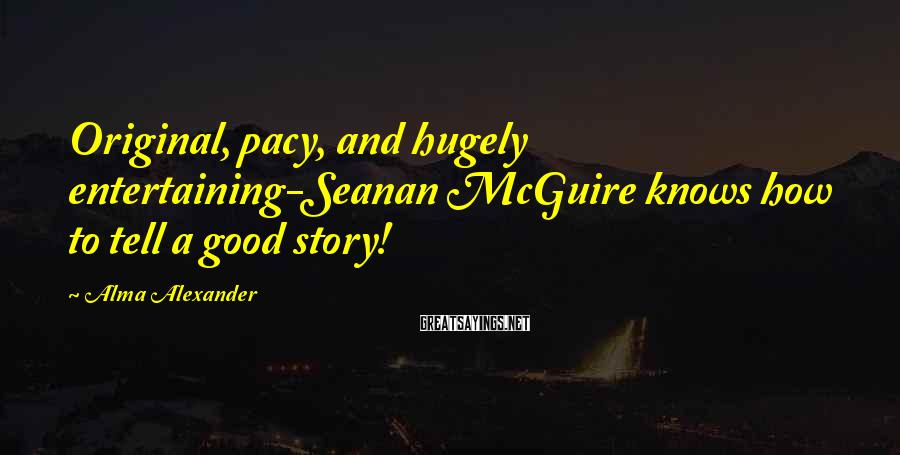 Alma Alexander Sayings: Original, pacy, and hugely entertaining-Seanan McGuire knows how to tell a good story!