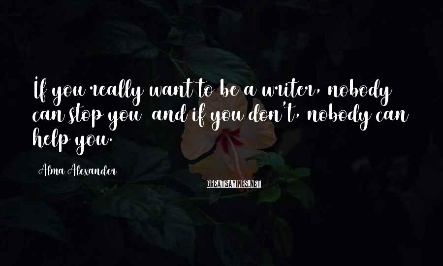 Alma Alexander Sayings: If you really want to be a writer, nobody can stop you and if you