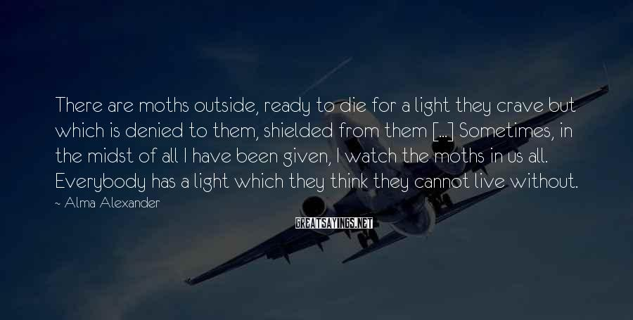 Alma Alexander Sayings: There are moths outside, ready to die for a light they crave but which is