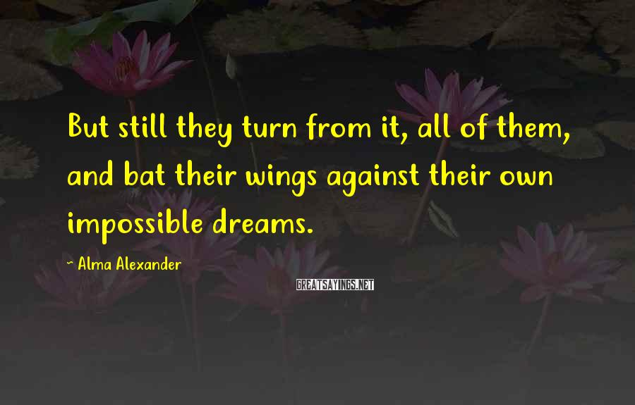 Alma Alexander Sayings: But still they turn from it, all of them, and bat their wings against their