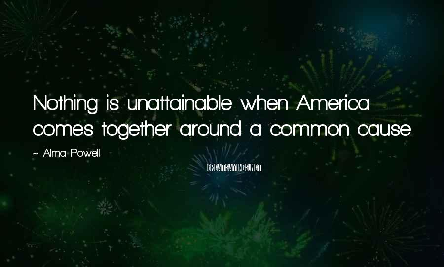 Alma Powell Sayings: Nothing is unattainable when America comes together around a common cause.